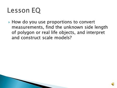 Lesson EQ How do you use proportions to convert measurements, find the unknown side length of polygon or real life objects, and interpret and construct.