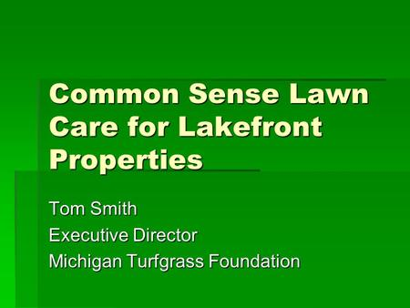Common Sense Lawn Care for Lakefront Properties Tom Smith Executive Director Michigan Turfgrass Foundation.