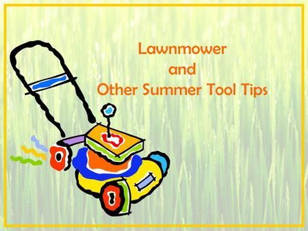 Lawnmower and Other Summer Tool Tips. Contents Lawnmower –Choosing the Right Lawnmower for the Job –Using and Storing the Lawnmower Safely Gardening Safety.