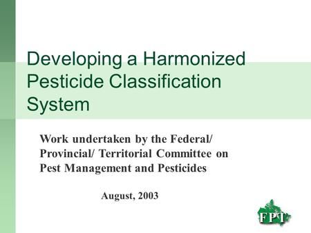 Developing a Harmonized Pesticide Classification System Work undertaken by the Federal/ Provincial/ Territorial Committee on Pest Management and Pesticides.