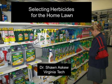 ` Selecting Herbicides for the Home Lawn Dr. Shawn Askew Virginia Tech.