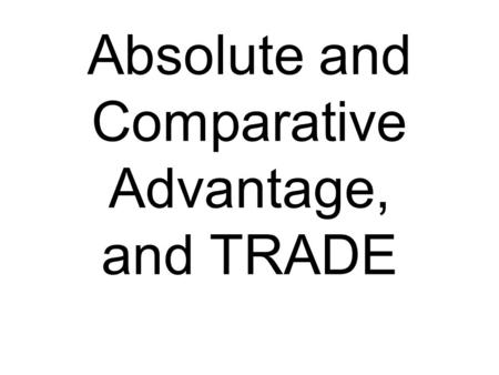Absolute and Comparative Advantage, and TRADE. Absolute advantage One nation can produce more output with the same resources as the other.