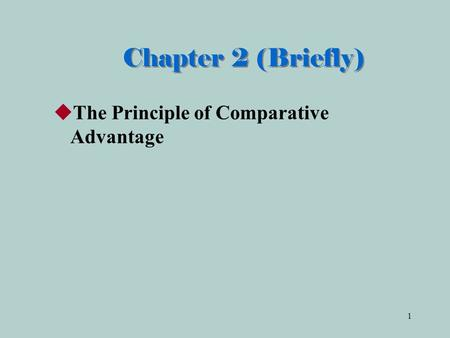 Chapter 2 (Briefly) The Principle of Comparative Advantage.