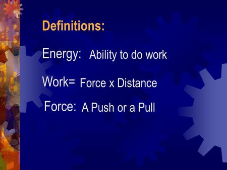 Definitions: Energy: Work= Force: Ability to do work Force x Distance
