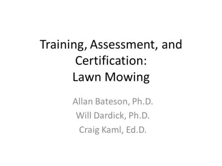 Training, Assessment, and Certification: Lawn Mowing Allan Bateson, Ph.D. Will Dardick, Ph.D. Craig Kaml, Ed.D.