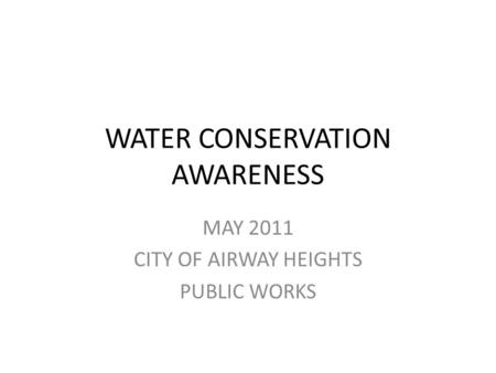 WATER CONSERVATION AWARENESS MAY 2011 CITY OF AIRWAY HEIGHTS PUBLIC WORKS.