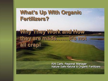 What's Up With Organic Fertilizers? Why They Work and How they are made…… it's not all crap! Kirk Carls, Regional Manager Nature Safe Natural & Organic.