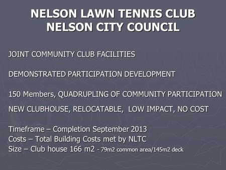 NELSON LAWN TENNIS CLUB NELSON CITY COUNCIL JOINT COMMUNITY CLUB FACILITIES DEMONSTRATED PARTICIPATION <strong>DEVELOPMENT</strong> 150 Members, QUADRUPLING OF COMMUNITY.