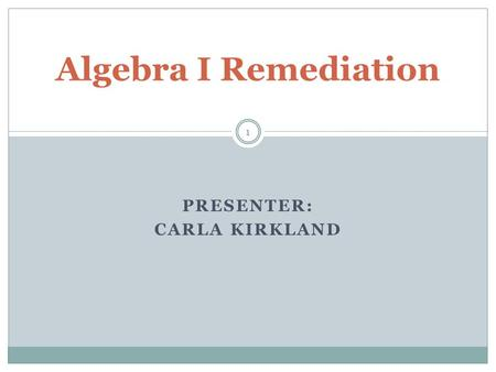 PRESENTER: CARLA KIRKLAND Algebra I Remediation 1.
