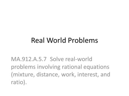 Real World Problems MA.912.A.5.7 Solve real-world problems involving rational equations (mixture, distance, work, interest, and ratio).