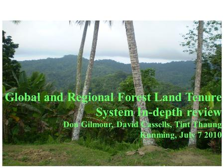 Global and Regional Forest Land Tenure System In-depth review Don Gilmour, David Cassells, Tint Thaung Kunming, July 7 2010.