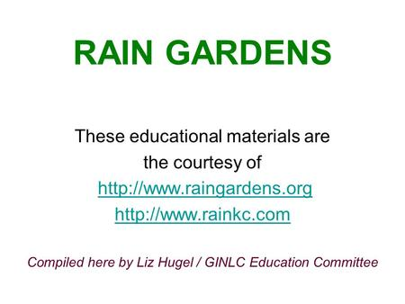 RAIN GARDENS These educational materials are the courtesy of   Compiled here by Liz Hugel / GINLC Education.