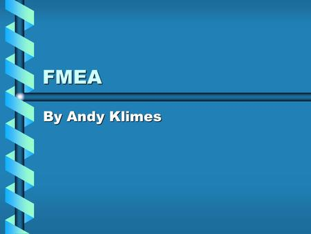 FMEA By Andy Klimes. Outline What is FMEA?What is FMEA? HistoryHistory BenefitsBenefits ApplicationsApplications ProcedureProcedure Sample WorksheetSample.