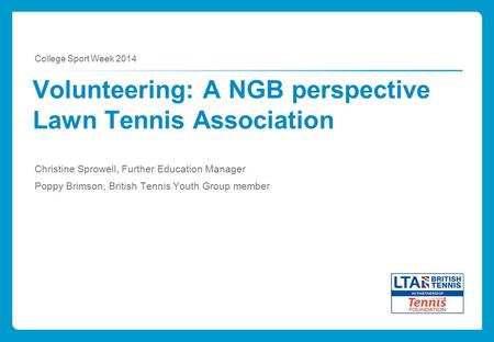 Volunteering: A NGB perspective Lawn Tennis Association Christine Sprowell, Further Education Manager Poppy Brimson, British Tennis Youth Group member.