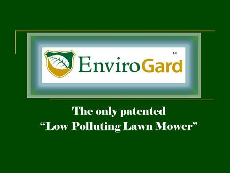 "The only patented ""Low Polluting Lawn Mower"". Envirogard is pleased to introduce the ""Low Polluting Lawn Mower"" Our patented technology will allow you."