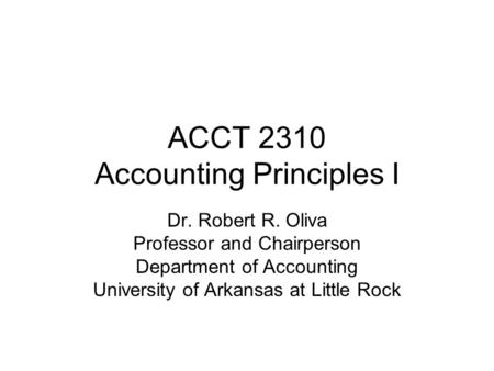 ACCT 2310 Accounting Principles I Dr. Robert R. Oliva Professor and Chairperson Department of Accounting University of Arkansas at Little Rock.