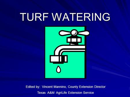 TURF WATERING Edited by: Vincent Mannino, County Extension Director Texas A&M AgriLife Extension Service.