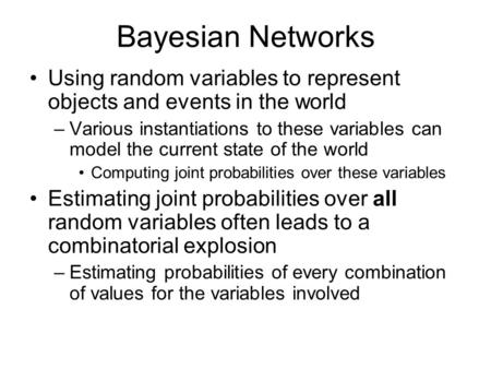 Bayesian Networks Using random variables to represent objects and events in the world –Various instantiations to these variables can model the current.