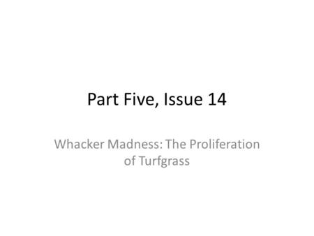 Part Five, Issue 14 Whacker Madness: The Proliferation of Turfgrass.