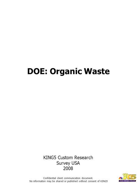 DOE: Organic Waste KING5 Custom Research Survey USA 2008 Confidential client communication document. No information may be shared or published without.