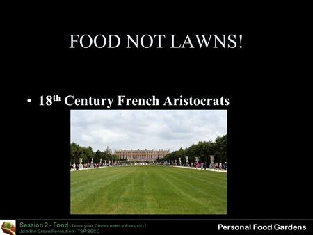 Session 2 - Food – Does your Dinner need a Passport? Join the Green Revolution - TSP/SBCC Personal Food Gardens FOOD NOT LAWNS! 18 th Century French Aristocrats.