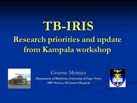 Graeme Meintjes Department of Medicine, University of Cape Town HIV Service, GF Jooste Hospital TB-IRIS Research priorities and update from Kampala workshop.
