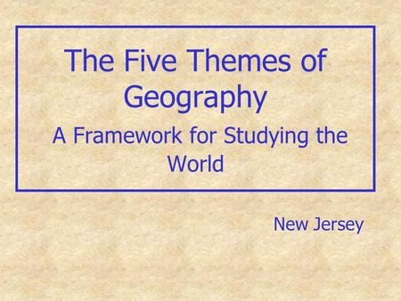 The Five Themes of Geography A Framework for Studying the World New Jersey.