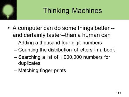13-1 Thinking Machines A computer can do some things better -- and certainly faster--than a human can –Adding a thousand four-digit numbers –Counting the.