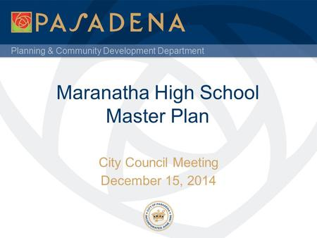 Planning & Community Development Department Maranatha High School Master Plan City Council Meeting December 15, 2014.