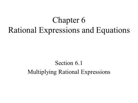 Chapter 6 Rational Expressions and Equations Section 6.1 Multiplying Rational Expressions.