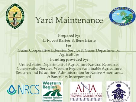 Yard Maintenance Prepared by: L. Robert Barber, & Ilene Iriarte For: Guam Cooperative Extension Service & Guam Department of Agriculture Funding provided.
