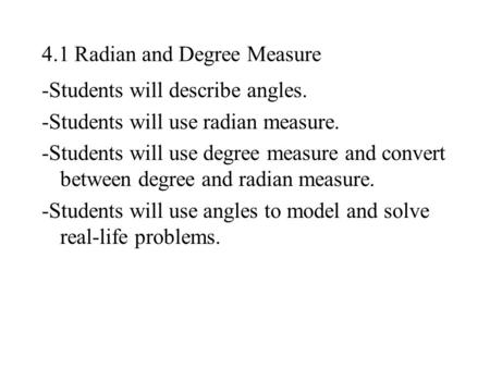4.1 Radian and Degree Measure -Students will describe angles. -Students will use radian measure. -Students will use degree measure and convert between.