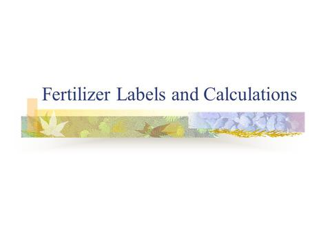 Fertilizer Labels and Calculations. We will learn- How to read labels How to calculate amounts of fertilizer needed for an area.