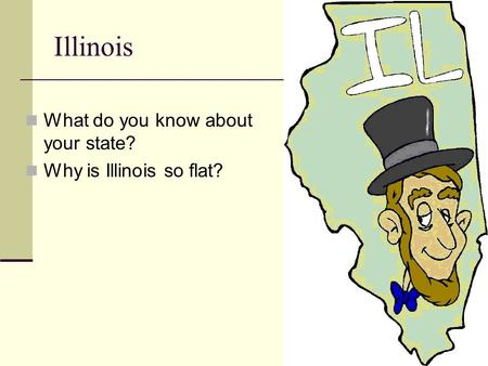 Illinois What do you know about your state? Why is Illinois so flat?