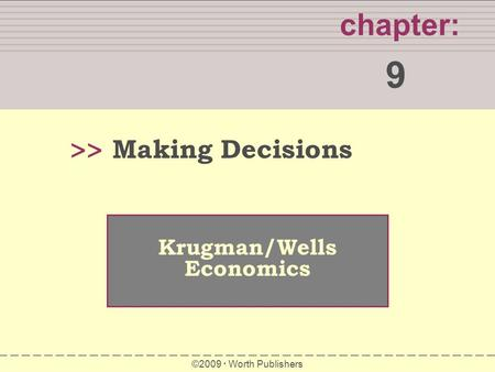 WHAT YOU WILL LEARN IN THIS CHAPTER chapter: 9 >> Krugman/Wells Economics ©2009  Worth Publishers Making Decisions.