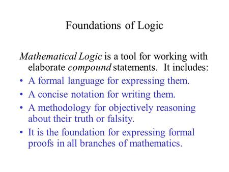 Foundations of Logic Mathematical Logic is a tool for working with elaborate compound statements. It includes: A formal language for expressing them.