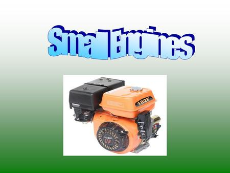 Objectives Define a small engine Uses of a small engine History of the small engine Types of small engines Commonality of small engines Basic Parts Different.