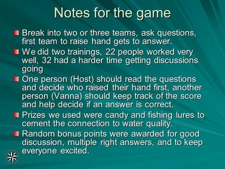Notes for the game Break into two or three teams, ask questions, first team to raise hand gets to answer. We did two trainings, 22 people worked very well,