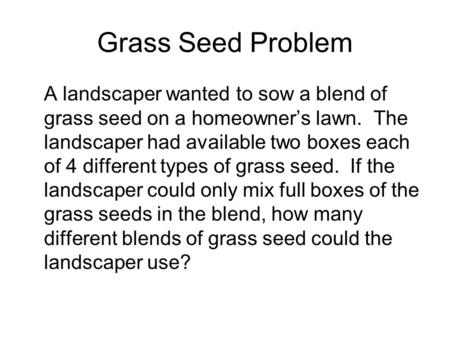 Grass Seed Problem A landscaper wanted to sow a blend of grass seed on a homeowner's lawn. The landscaper had available two boxes each of 4 different types.