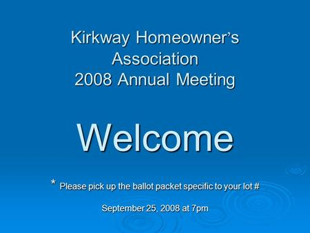 Kirkway Homeowner ' s Association 2008 Annual Meeting Welcome * Please pick up the ballot packet specific to your lot # September 25, 2008 at 7pm Kirkway.