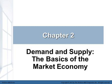 Chapter 2 Demand and Supply: The Basics of the Market Economy McGraw-Hill/Irwin Copyright © 2012 by The McGraw-Hill Companies, Inc. All rights reserved.