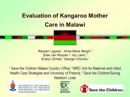 Evaluation of Kangaroo Mother Care in Malawi Reuben Ligowe, 1 Anne-Marie Bergh, 2 Elise van Rooyen, 2 Joy Lawn, 3 Evelyn Zimba, 1 George Chiundu 1 1 Save.