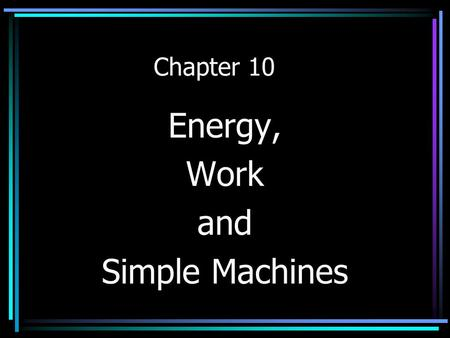 Chapter 10 Energy, Work and Simple Machines Energy The ability to produce change in itself or its' environment.
