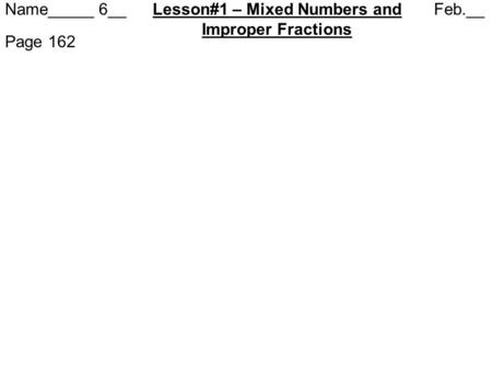 Name_____ 6__ Lesson#1 – Mixed Numbers and Feb.__ Improper Fractions Page 162.