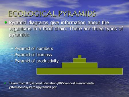 Pyramid diagrams give information about the organisms in a food chain. There are three types of pyramids: Pyramid diagrams give information about the organisms.