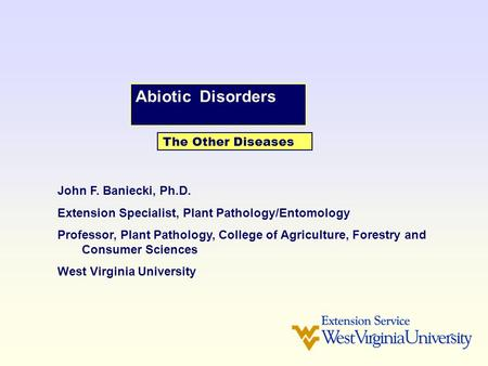 Abiotic Disorders The Other Diseases John F. Baniecki, Ph.D. Extension Specialist, Plant Pathology/Entomology Professor, Plant Pathology, College of Agriculture,