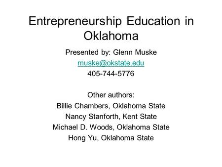 Entrepreneurship Education in Oklahoma Presented by: Glenn Muske 405-744-5776 Other authors: Billie Chambers, Oklahoma State Nancy Stanforth,