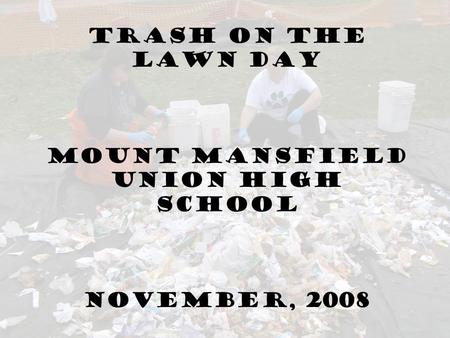 Trash On the Lawn Day Mount Mansfield Union High School November, 2008.