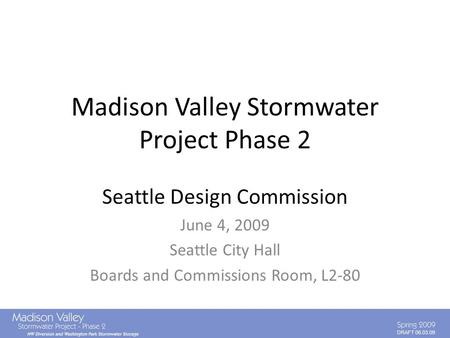 DRAFT 06.03.09 Madison Valley Stormwater Project Phase 2 Seattle Design Commission June 4, 2009 Seattle City Hall Boards and Commissions Room, L2-80.