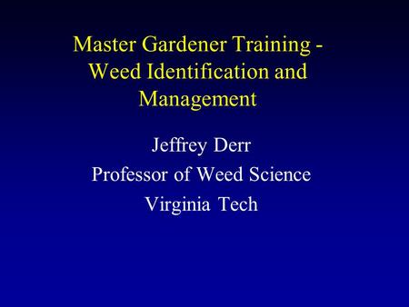 Master Gardener Training - Weed Identification and Management Jeffrey Derr Professor of Weed Science Virginia Tech.